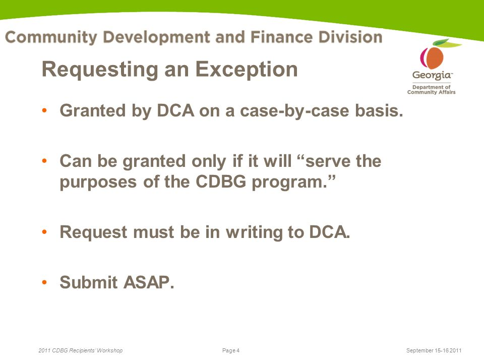 Page 4 2011 CDBG Recipients' WorkshopSeptember 15-16 2011 Requesting an Exception Granted by DCA on a case-by-case basis.