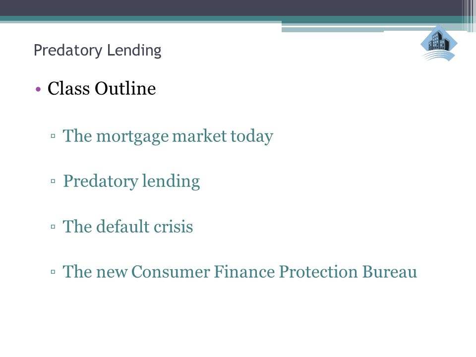 Predatory Lending Class Outline ▫The mortgage market today ▫Predatory lending ▫The default crisis ▫The new Consumer Finance Protection Bureau