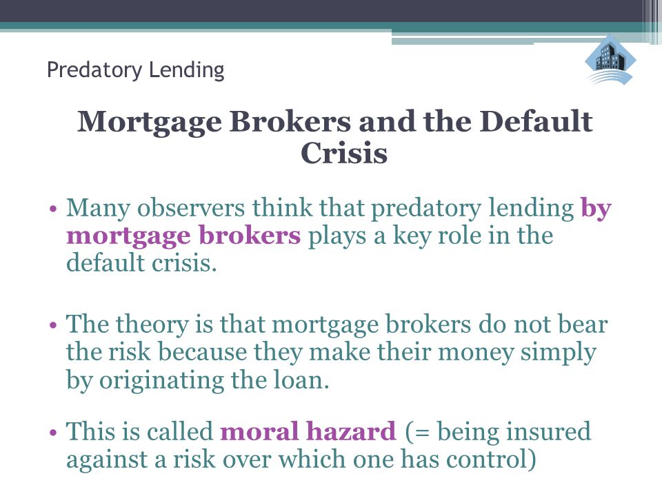 Predatory Lending Mortgage Brokers and the Default Crisis Many observers think that predatory lending by mortgage brokers plays a key role in the default crisis.