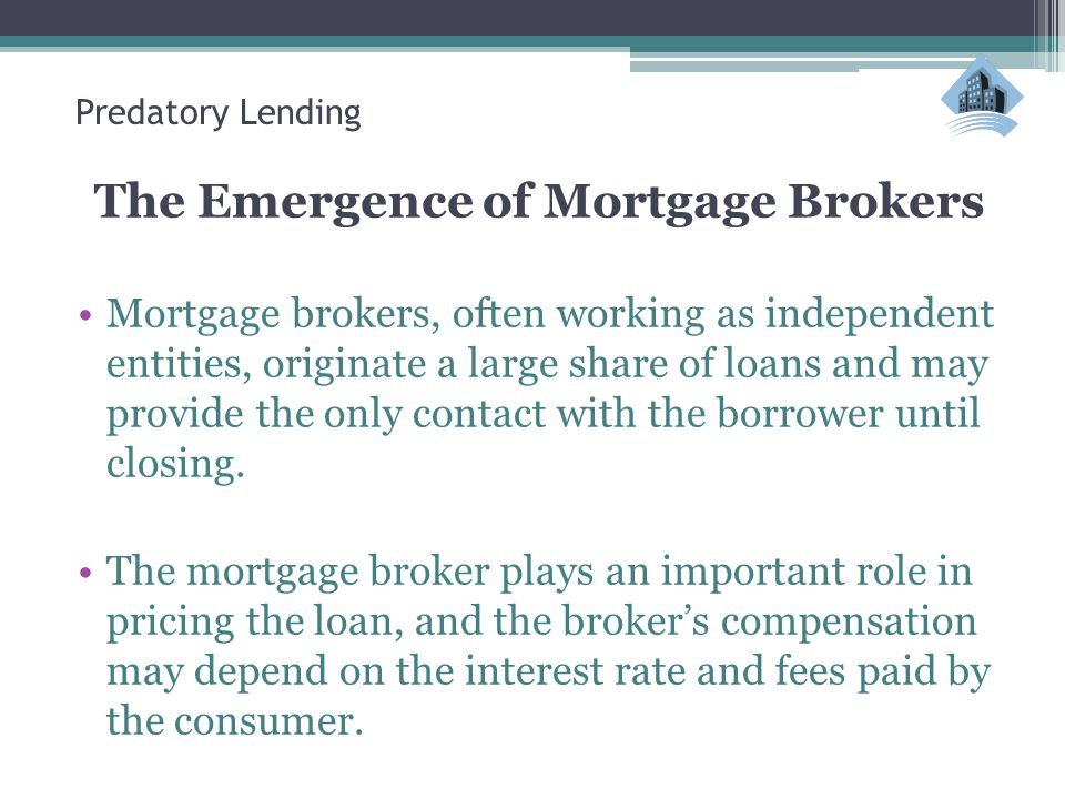 Predatory Lending The Emergence of Mortgage Brokers Mortgage brokers, often working as independent entities, originate a large share of loans and may provide the only contact with the borrower until closing.