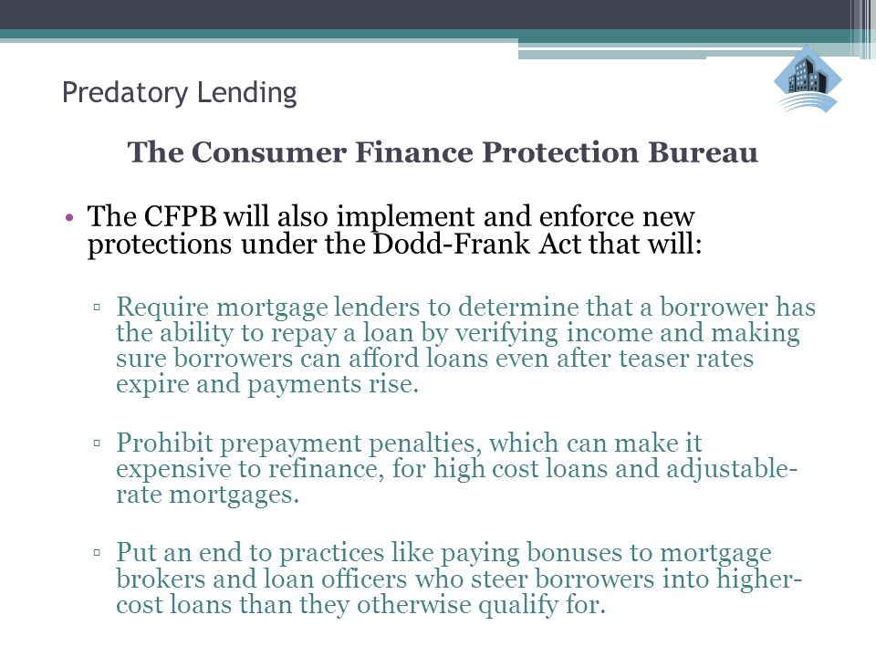 Predatory Lending The Consumer Finance Protection Bureau The CFPB will also implement and enforce new protections under the Dodd-Frank Act that will: ▫Require mortgage lenders to determine that a borrower has the ability to repay a loan by verifying income and making sure borrowers can afford loans even after teaser rates expire and payments rise.