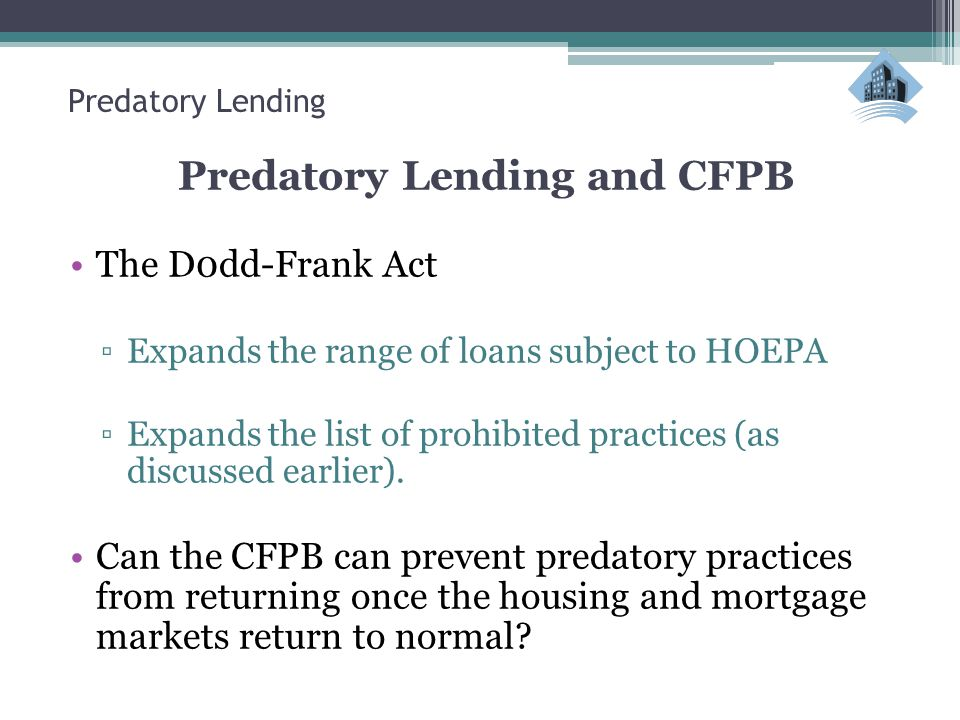 Predatory Lending Predatory Lending and CFPB The D0dd-Frank Act ▫Expands the range of loans subject to HOEPA ▫Expands the list of prohibited practices (as discussed earlier).