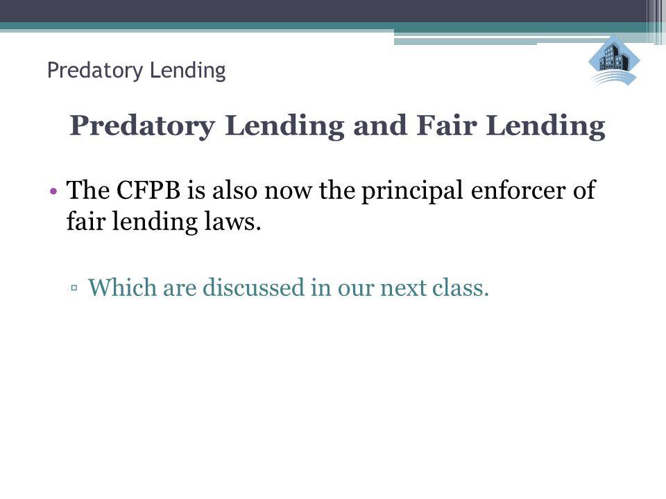 Predatory Lending Predatory Lending and Fair Lending The CFPB is also now the principal enforcer of fair lending laws.
