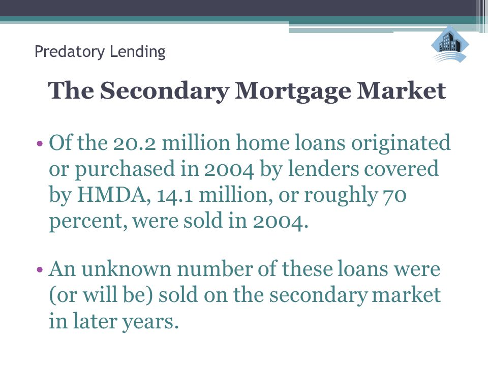 Predatory Lending The Secondary Mortgage Market Of the 20.2 million home loans originated or purchased in 2004 by lenders covered by HMDA, 14.1 million, or roughly 70 percent, were sold in 2004.