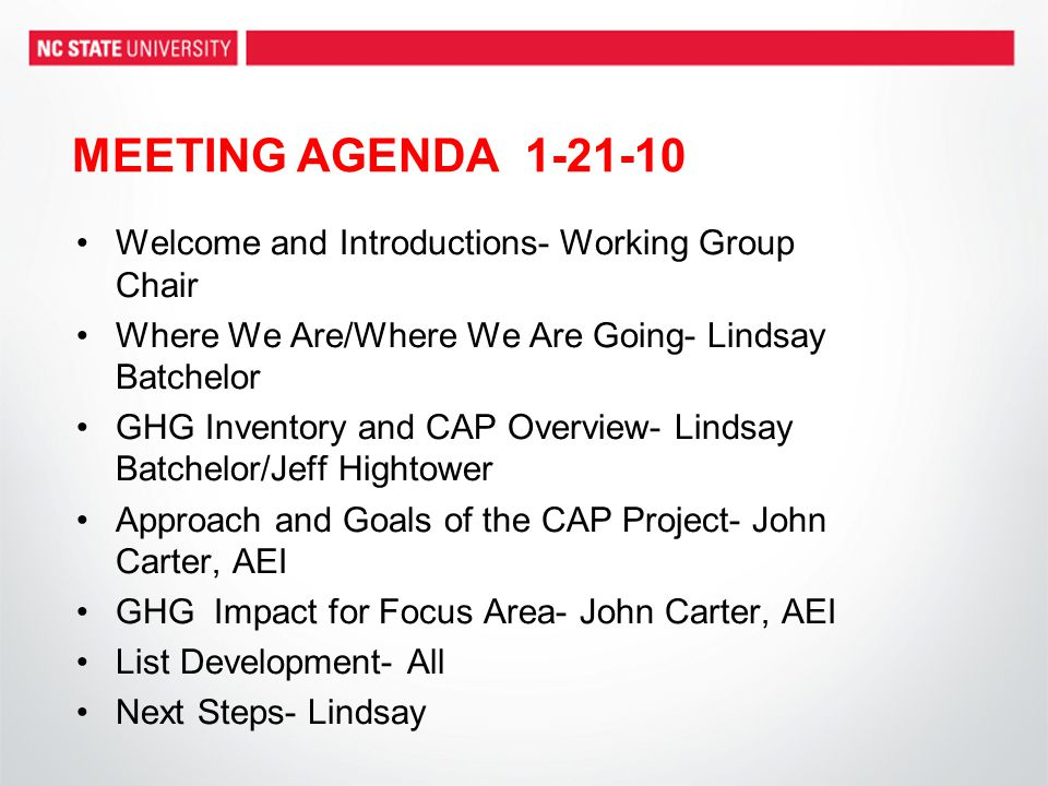 Welcome and Introductions- Working Group Chair Where We Are/Where We Are Going- Lindsay Batchelor GHG Inventory and CAP Overview- Lindsay Batchelor/Jeff Hightower Approach and Goals of the CAP Project- John Carter, AEI GHG Impact for Focus Area- John Carter, AEI List Development- All Next Steps- Lindsay MEETING AGENDA 1-21-10