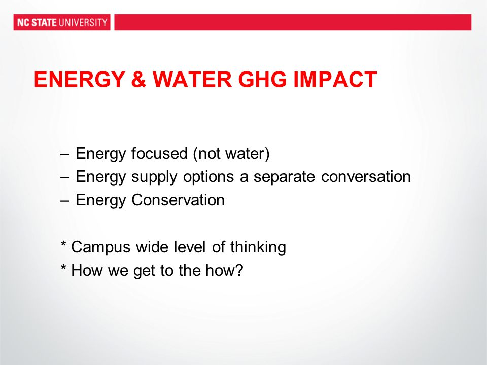 ENERGY & WATER GHG IMPACT –Energy focused (not water) –Energy supply options a separate conversation –Energy Conservation * Campus wide level of thinking * How we get to the how