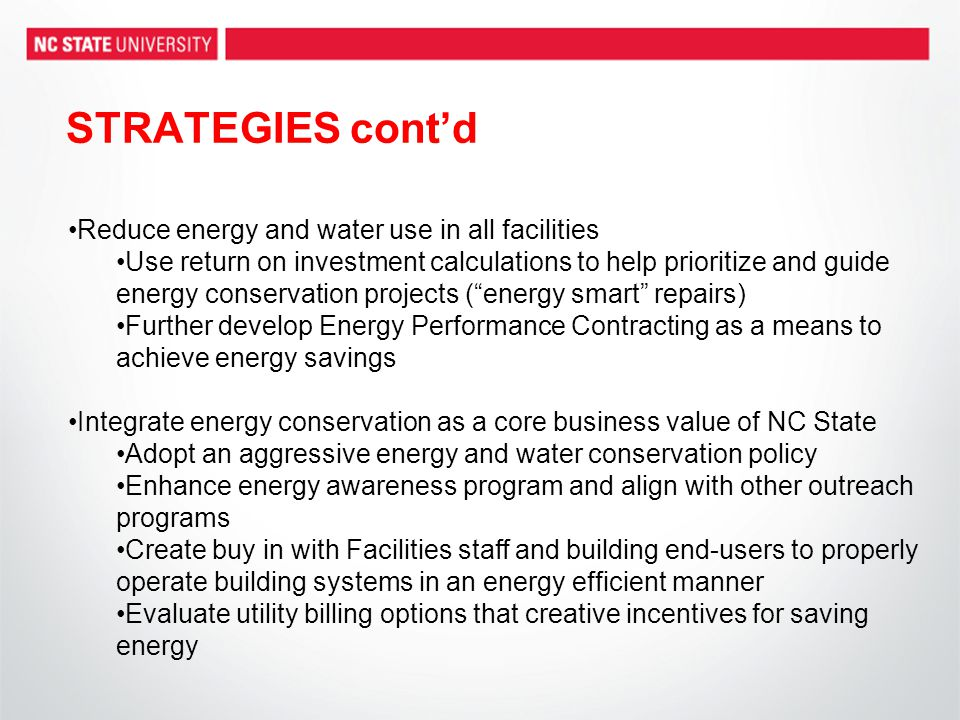 STRATEGIES cont'd Reduce energy and water use in all facilities Use return on investment calculations to help prioritize and guide energy conservation projects ( energy smart repairs) Further develop Energy Performance Contracting as a means to achieve energy savings Integrate energy conservation as a core business value of NC State Adopt an aggressive energy and water conservation policy Enhance energy awareness program and align with other outreach programs Create buy in with Facilities staff and building end-users to properly operate building systems in an energy efficient manner Evaluate utility billing options that creative incentives for saving energy