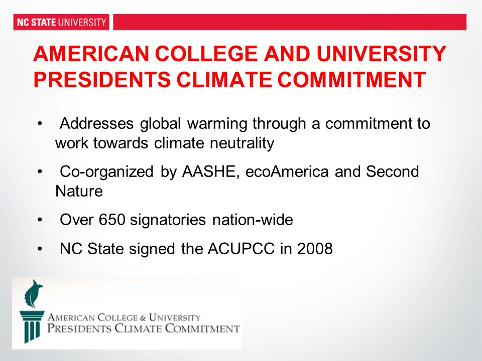 AMERICAN COLLEGE AND UNIVERSITY PRESIDENTS CLIMATE COMMITMENT Addresses global warming through a commitment to work towards climate neutrality Co-organized by AASHE, ecoAmerica and Second Nature Over 650 signatories nation-wide NC State signed the ACUPCC in 2008