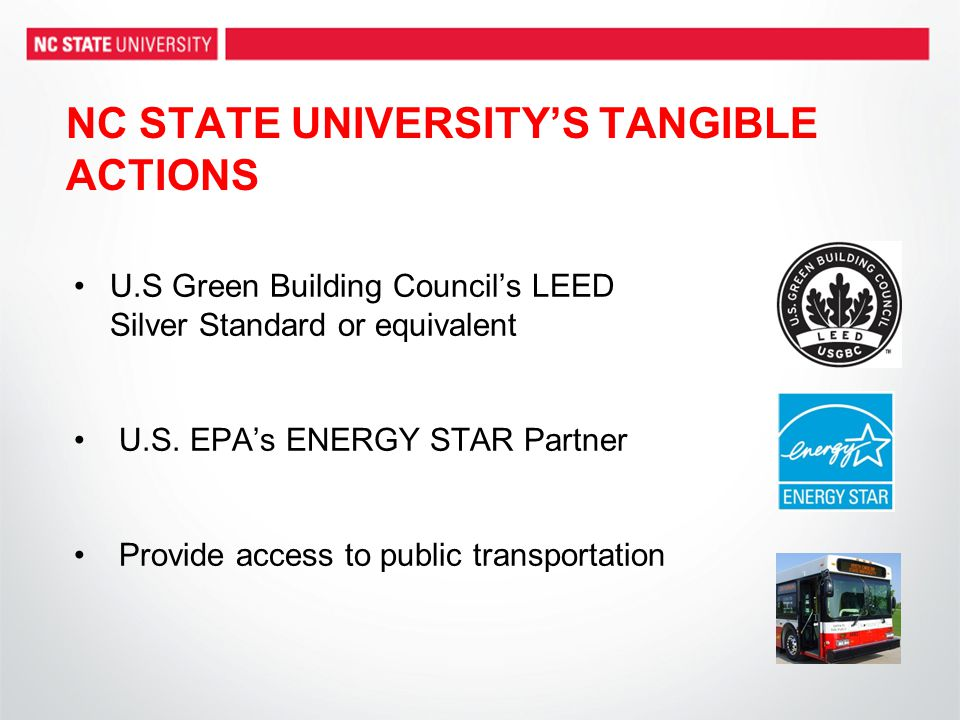 NC STATE UNIVERSITY'S TANGIBLE ACTIONS U.S Green Building Council's LEED Silver Standard or equivalent U.S. EPA's ENERGY STAR Partner Provide access t