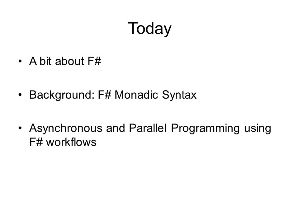 Today A bit about F# Background: F# Monadic Syntax Asynchronous and Parallel Programming using F# workflows