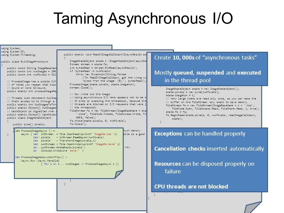 Taming Asynchronous I/O using System; using System.IO; using System.Threading; public class BulkImageProcAsync { public const String ImageBaseName = tmpImage- ; public const int numImages = 200; public const int numPixels = 512 * 512; // ProcessImage has a simple O(N) loop, and you can vary the number // of times you repeat that loop to make the application more CPU- // bound or more IO-bound.