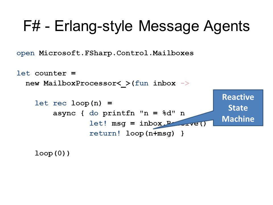 F# - Erlang-style Message Agents open Microsoft.FSharp.Control.Mailboxes let counter = new MailboxProcessor (fun inbox -> let rec loop(n) = async { do printfn n = %d n let.