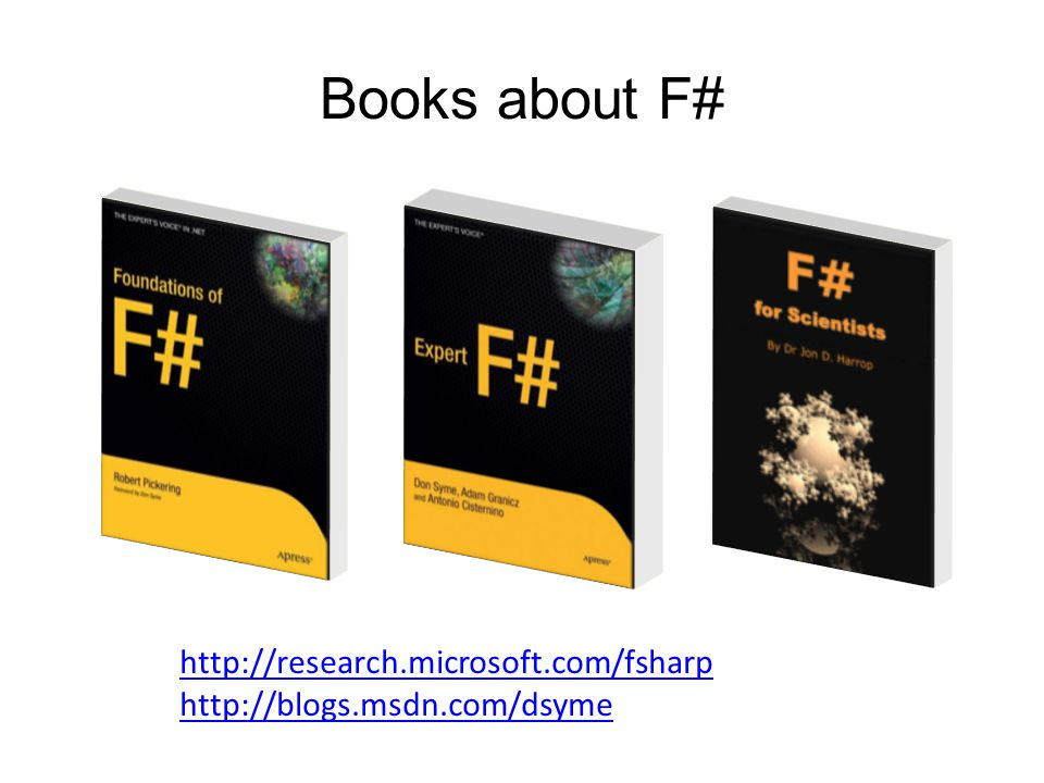 Books about F# Visit http://research.microsoft.com/fsharphttp://research.microsoft.com/fsharp http://blogs.msdn.com/dsyme