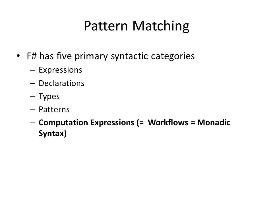Pattern Matching F# has five primary syntactic categories – Expressions – Declarations – Types – Patterns – Computation Expressions (= Workflows = Monadic Syntax)