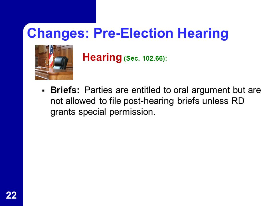 Changes: Pre-Election Hearing Hearing (Sec. 102.66):  Briefs: Parties are entitled to oral argument but are not allowed to file post-hearing briefs u