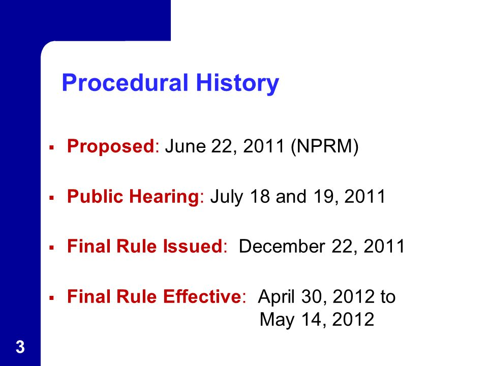Procedural History  Proposed: June 22, 2011 (NPRM)  Public Hearing: July 18 and 19, 2011  Final Rule Issued: December 22, 2011  Final Rule Effective: April 30, 2012 to May 14, 2012 3