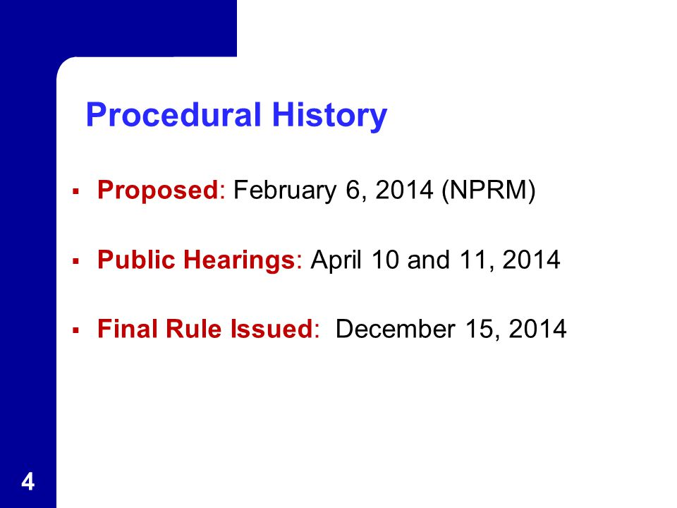 Procedural History  Proposed: February 6, 2014 (NPRM)  Public Hearings: April 10 and 11, 2014  Final Rule Issued: December 15, 2014 4