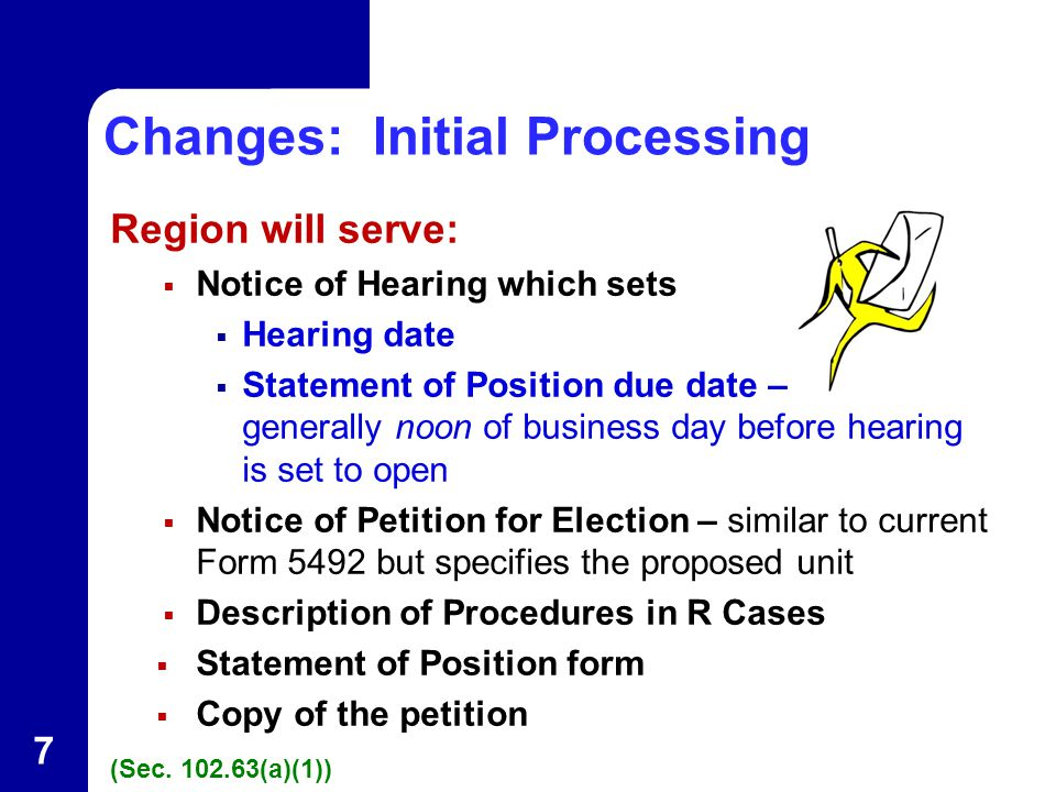 Changes: Initial Processing Region will serve:  Notice of Hearing which sets  Hearing date  Statement of Position due date – generally noon of business day before hearing is set to open  Notice of Petition for Election – similar to current Form 5492 but specifies the proposed unit  Description of Procedures in R Cases  Statement of Position form  Copy of the petition (Sec.