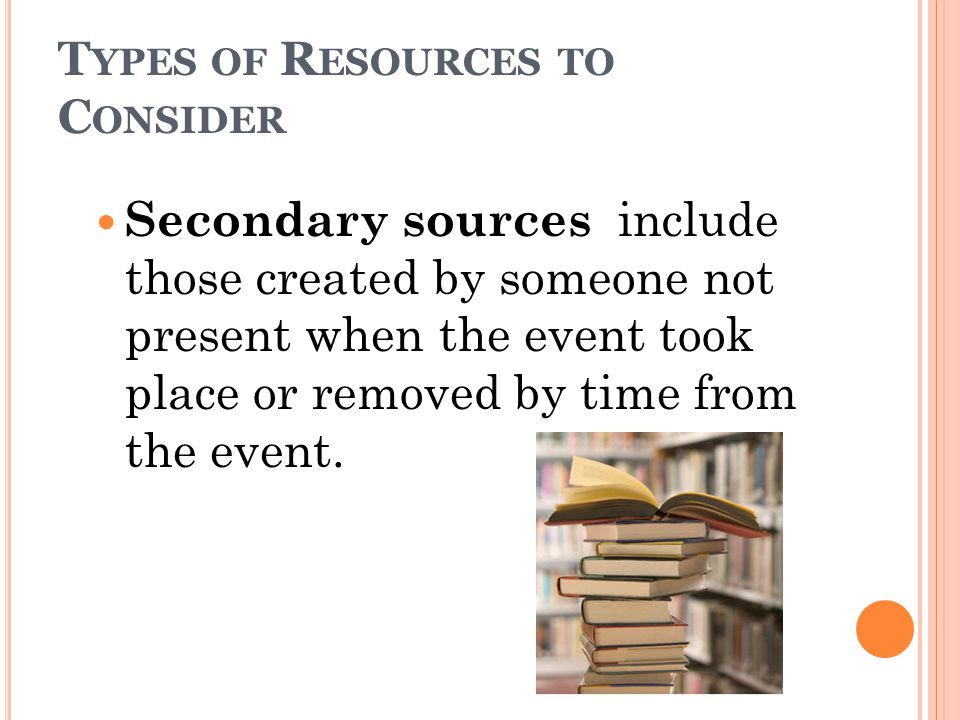 T YPES OF R ESOURCES TO C ONSIDER Secondary sources include those created by someone not present when the event took place or removed by time from the event.