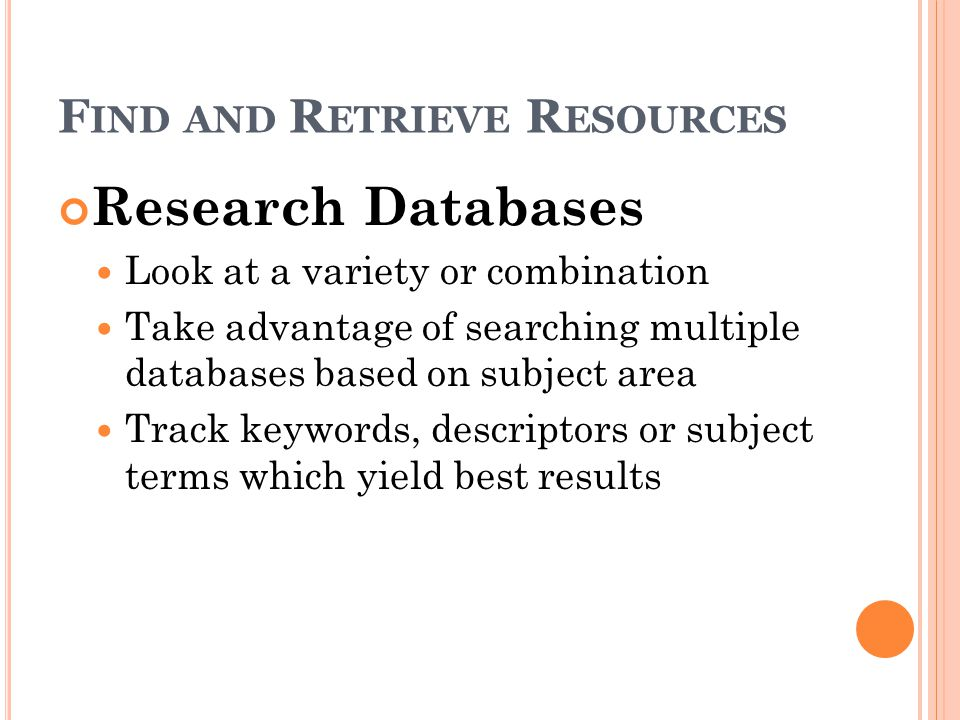 F IND AND R ETRIEVE R ESOURCES Research Databases Look at a variety or combination Take advantage of searching multiple databases based on subject area Track keywords, descriptors or subject terms which yield best results