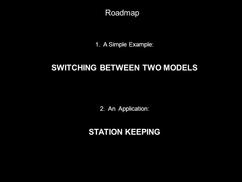 1. A Simple Example: SWITCHING BETWEEN TWO MODELS 2. An Application: STATION KEEPING Roadmap