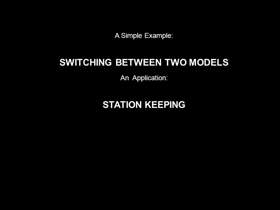 A Simple Example: SWITCHING BETWEEN TWO MODELS An Application: STATION KEEPING