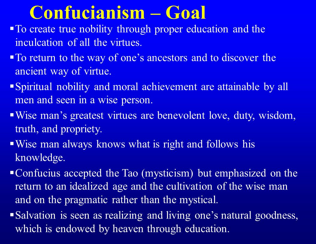 Confucianism – Goal  To create true nobility through proper education and the inculcation of all the virtues.