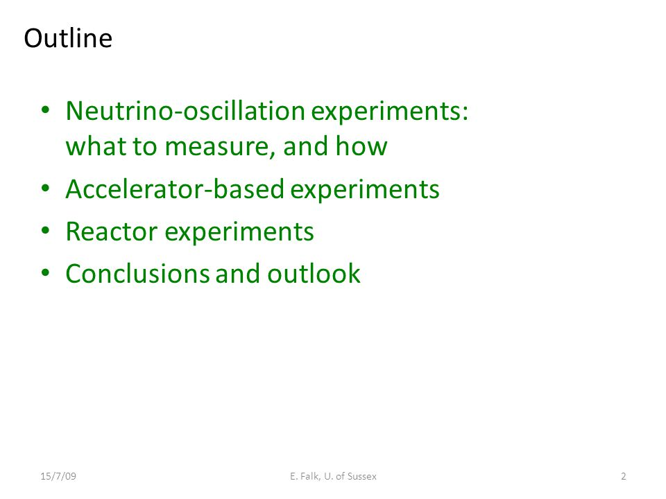 Outline Neutrino-oscillation experiments: what to measure, and how Accelerator-based experiments Reactor experiments Conclusions and outlook 15/7/09E.