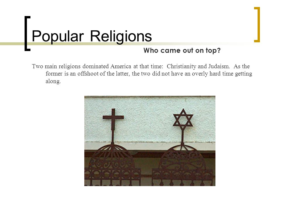 Popular Religions Two main religions dominated America at that time: Christianity and Judaism.