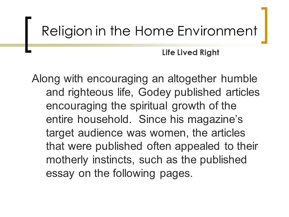 Religion in the Home Environment Along with encouraging an altogether humble and righteous life, Godey published articles encouraging the spiritual growth of the entire household.