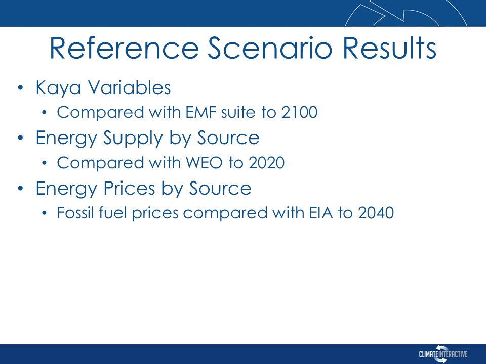 Kaya Variables Compared with EMF suite to 2100 Energy Supply by Source Compared with WEO to 2020 Energy Prices by Source Fossil fuel prices compared with EIA to 2040 Reference Scenario Results