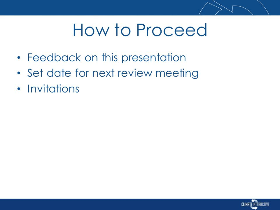 How to Proceed Feedback on this presentation Set date for next review meeting Invitations