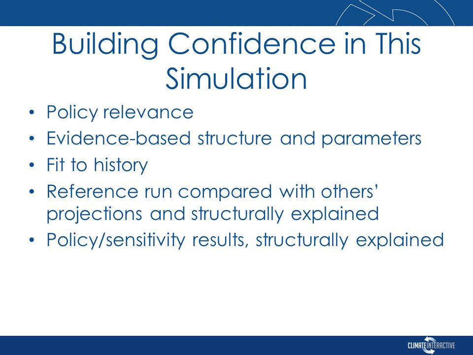 Building Confidence in This Simulation Policy relevance Evidence-based structure and parameters Fit to history Reference run compared with others' projections and structurally explained Policy/sensitivity results, structurally explained