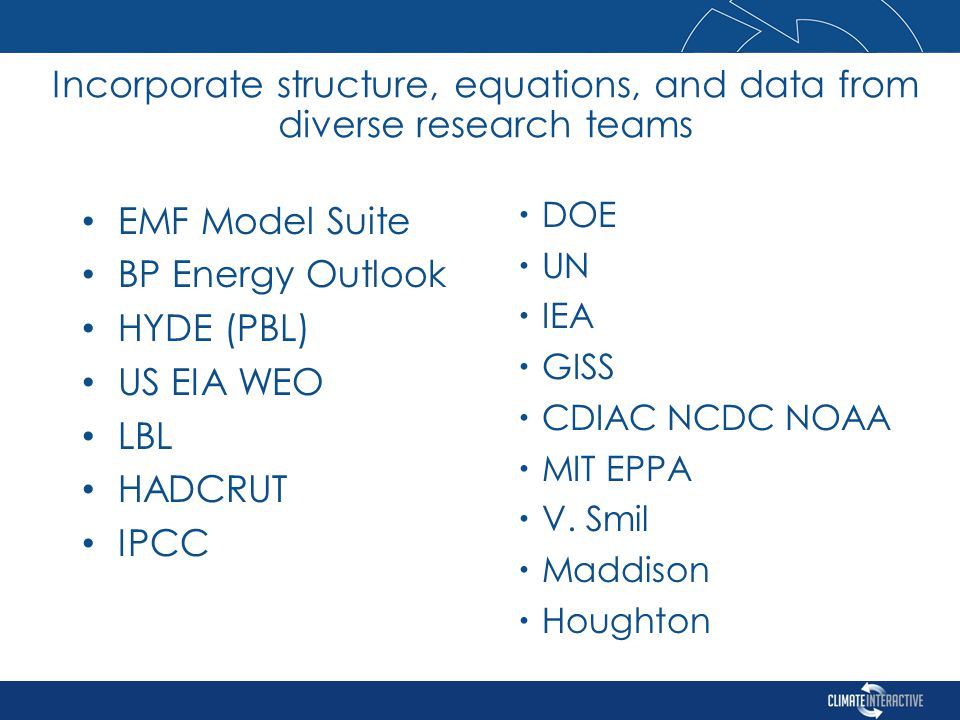 EMF Model Suite BP Energy Outlook HYDE (PBL) US EIA WEO LBL HADCRUT IPCC Incorporate structure, equations, and data from diverse research teams  DOE  UN  IEA  GISS  CDIAC NCDC NOAA  MIT EPPA  V.