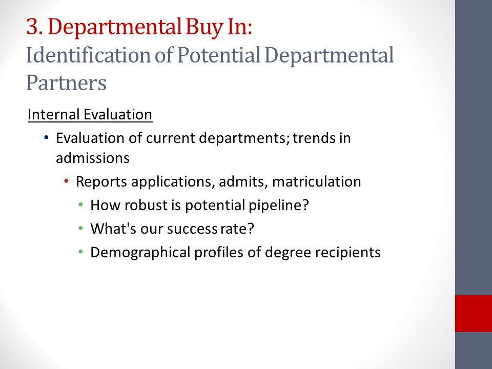 3. Departmental Buy In: Identification of Potential Departmental Partners Internal Evaluation Evaluation of current departments; trends in admissions