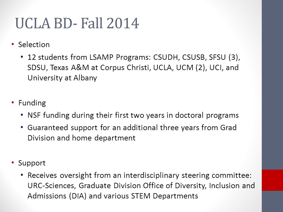 UCLA BD- Fall 2014 Selection 12 students from LSAMP Programs: CSUDH, CSUSB, SFSU (3), SDSU, Texas A&M at Corpus Christi, UCLA, UCM (2), UCI, and University at Albany Funding NSF funding during their first two years in doctoral programs Guaranteed support for an additional three years from Grad Division and home department Support Receives oversight from an interdisciplinary steering committee: URC-Sciences, Graduate Division Office of Diversity, Inclusion and Admissions (DIA) and various STEM Departments