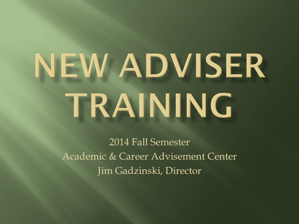2014 Fall Semester Academic & Career Advisement Center Jim Gadzinski, Director