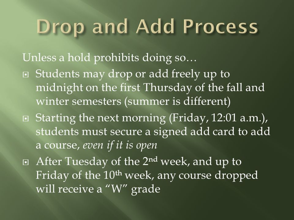 Unless a hold prohibits doing so…  Students may drop or add freely up to midnight on the first Thursday of the fall and winter semesters (summer is different)  Starting the next morning (Friday, 12:01 a.m.), students must secure a signed add card to add a course, even if it is open  After Tuesday of the 2 nd week, and up to Friday of the 10 th week, any course dropped will receive a W grade