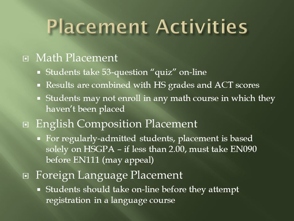  Math Placement  Students take 53-question quiz on-line  Results are combined with HS grades and ACT scores  Students may not enroll in any math course in which they haven't been placed  English Composition Placement  For regularly-admitted students, placement is based solely on HSGPA – if less than 2.00, must take EN090 before EN111 (may appeal)  Foreign Language Placement  Students should take on-line before they attempt registration in a language course