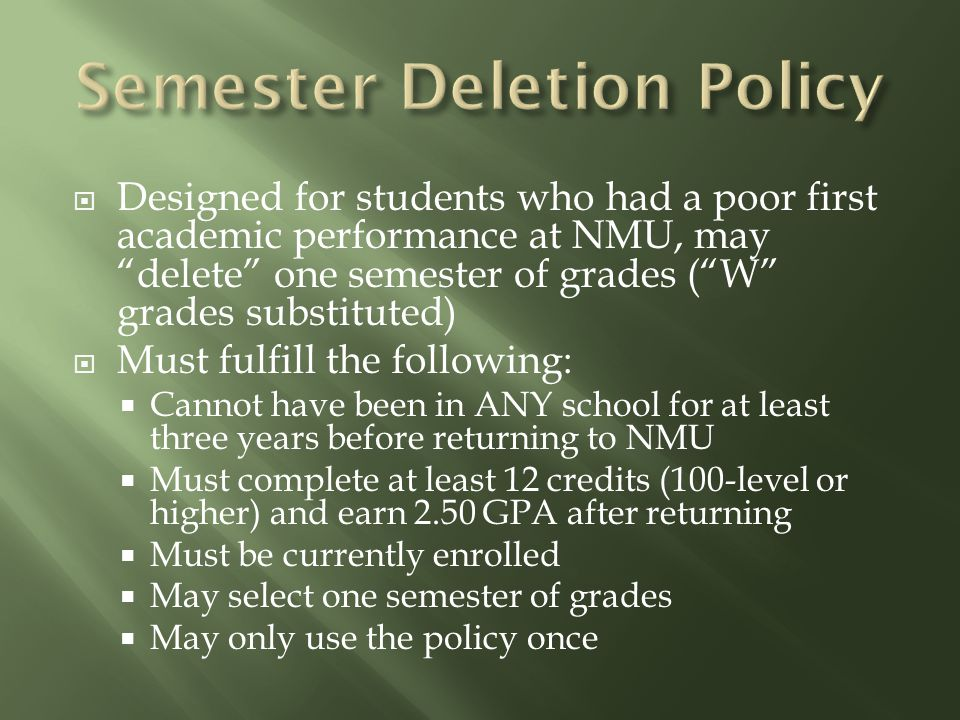  Designed for students who had a poor first academic performance at NMU, may delete one semester of grades ( W grades substituted)  Must fulfill the following:  Cannot have been in ANY school for at least three years before returning to NMU  Must complete at least 12 credits (100-level or higher) and earn 2.50 GPA after returning  Must be currently enrolled  May select one semester of grades  May only use the policy once