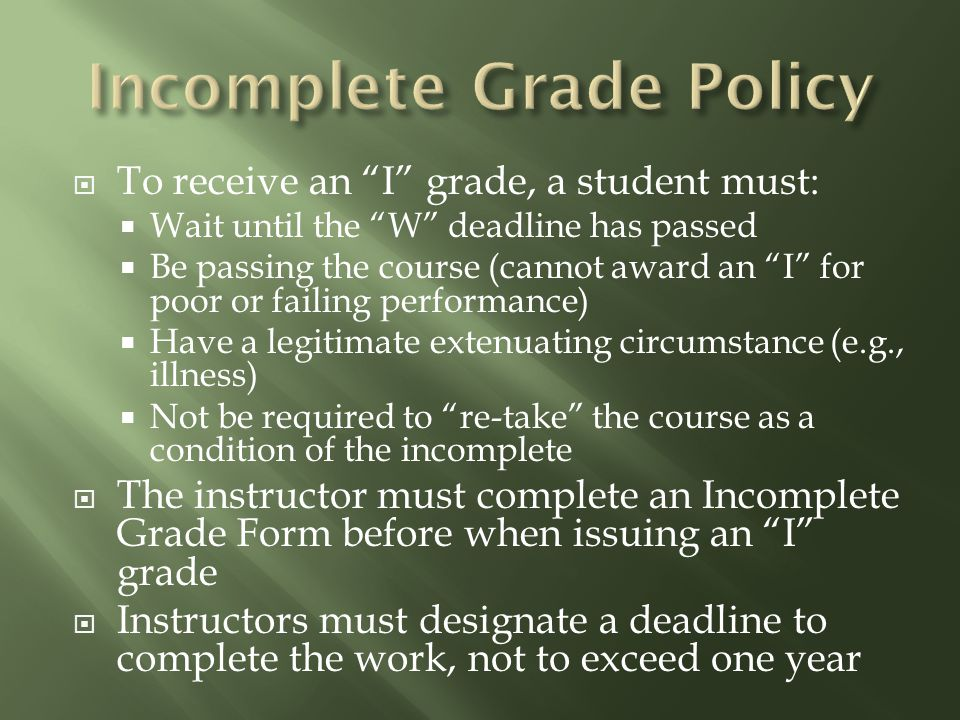 " To receive an ""I"" grade, a student must:  Wait until the ""W"" deadline has passed  Be passing the course (cannot award an ""I"" for poor or failing p"