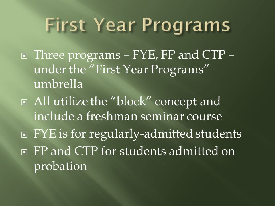  Three programs – FYE, FP and CTP – under the First Year Programs umbrella  All utilize the block concept and include a freshman seminar course  FYE is for regularly-admitted students  FP and CTP for students admitted on probation