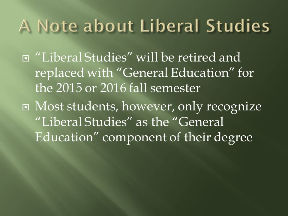 " ""Liberal Studies"" will be retired and replaced with ""General Education"" for the 2015 or 2016 fall semester  Most students, however, only recognize"