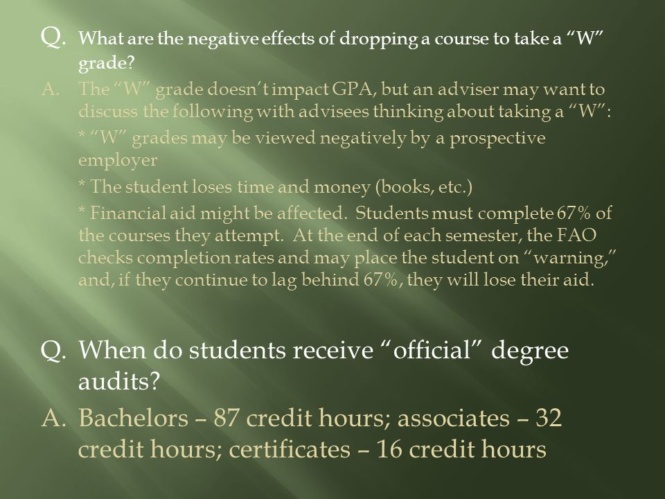 "Q. What are the negative effects of dropping a course to take a ""W"" grade? A.The ""W"" grade doesn't impact GPA, but an adviser may want to discuss the"