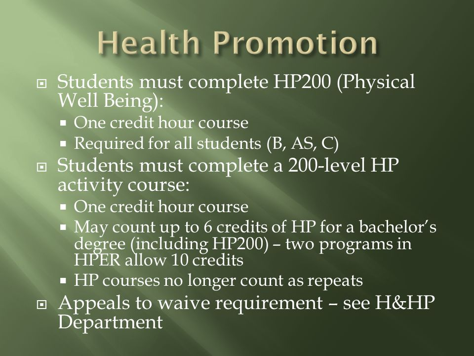  Students must complete HP200 (Physical Well Being):  One credit hour course  Required for all students (B, AS, C)  Students must complete a 200-level HP activity course:  One credit hour course  May count up to 6 credits of HP for a bachelor's degree (including HP200) – two programs in HPER allow 10 credits  HP courses no longer count as repeats  Appeals to waive requirement – see H&HP Department