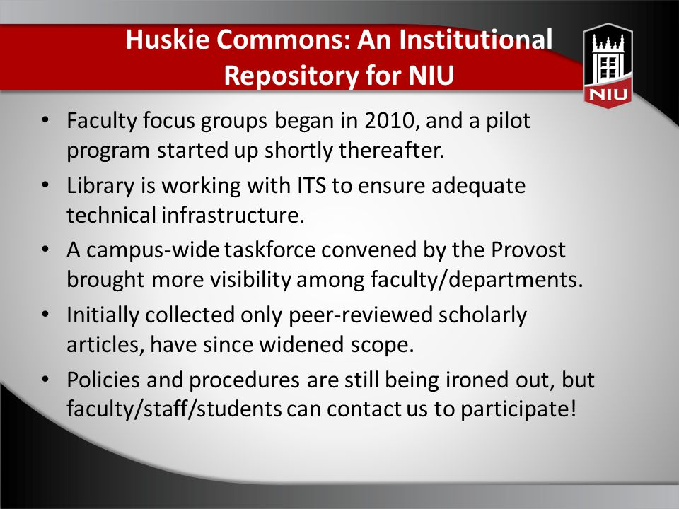 Huskie Commons: An Institutional Repository for NIU Faculty focus groups began in 2010, and a pilot program started up shortly thereafter. Library is