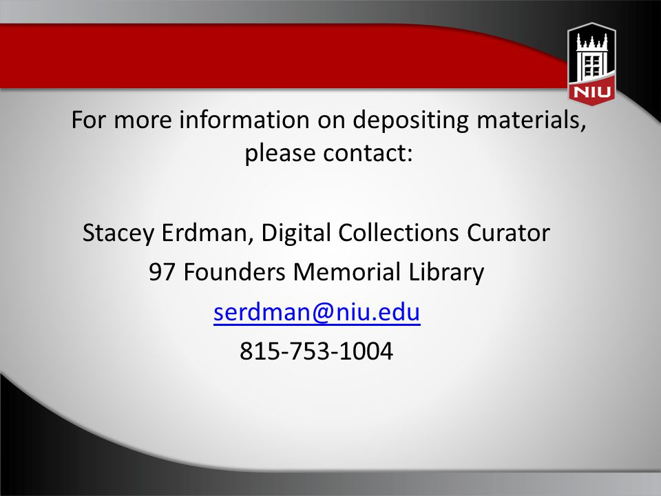 For more information on depositing materials, please contact: Stacey Erdman, Digital Collections Curator 97 Founders Memorial Library serdman@niu.edu