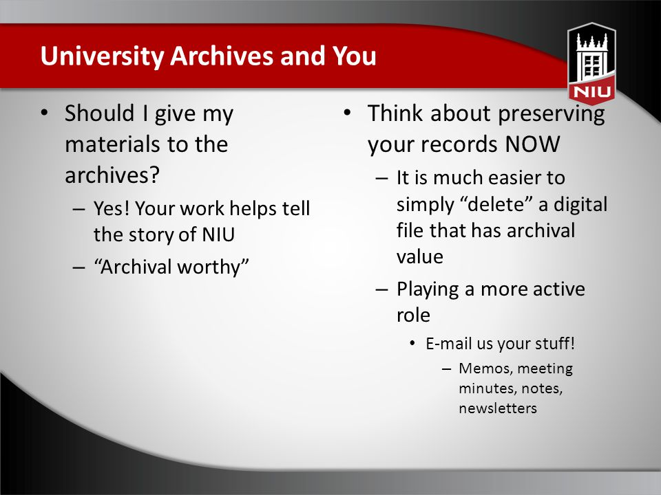 "Should I give my materials to the archives? – Yes! Your work helps tell the story of NIU – ""Archival worthy"" Think about preserving your records NOW –"