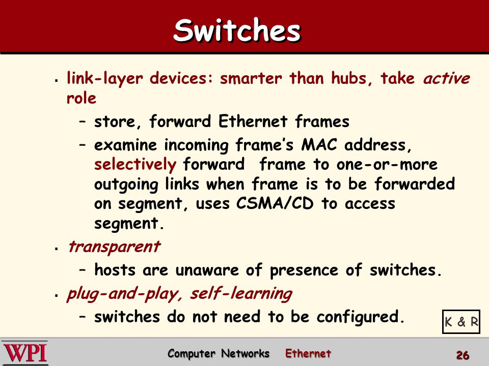 SwitchesSwitches  link-layer devices: smarter than hubs, take active role –store, forward Ethernet frames –examine incoming frame's MAC address, selectively forward frame to one-or-more outgoing links when frame is to be forwarded on segment, uses CSMA/CD to access segment.