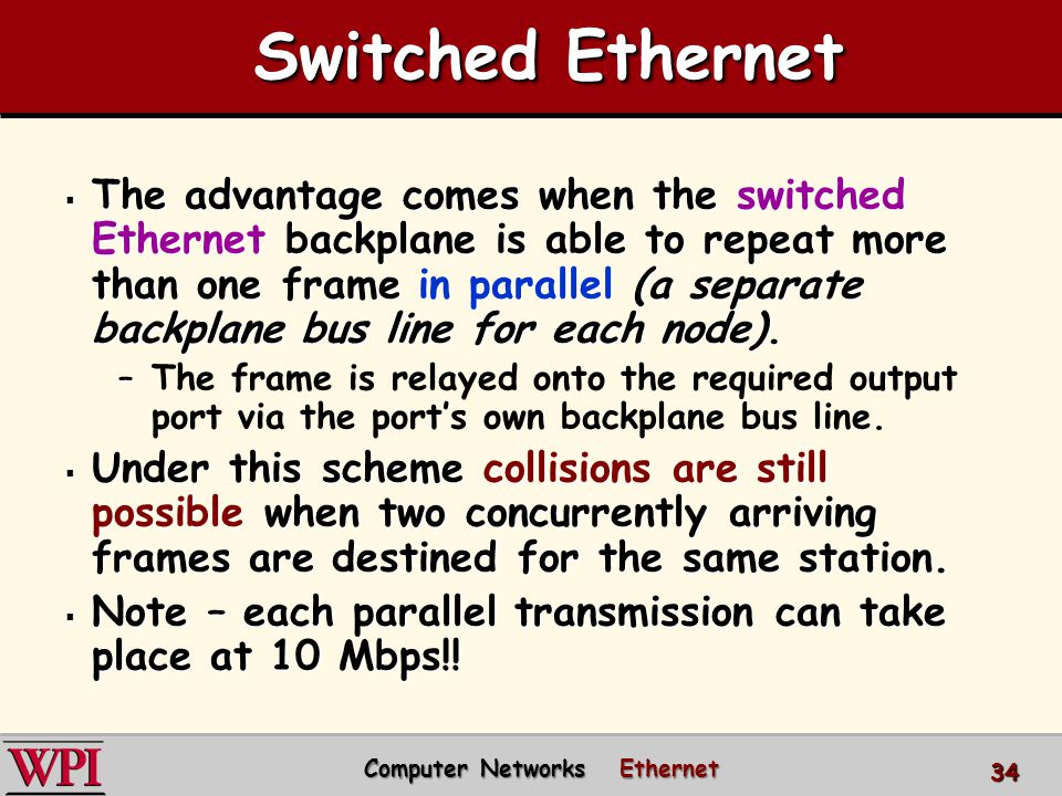 The advantage comes when the switched Ethernet backplane is able to repeat more than one frame in parallel (a separate backplane bus line for each node).